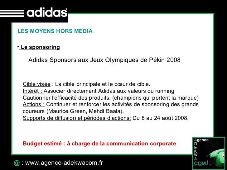 30 Octobre 07 @  : www.agence-adekwacom.fr LES MOYENS HORS MEDIA <ul><li>Le sponsoring </li></ul>Adidas Sponsors aux Jeux ...