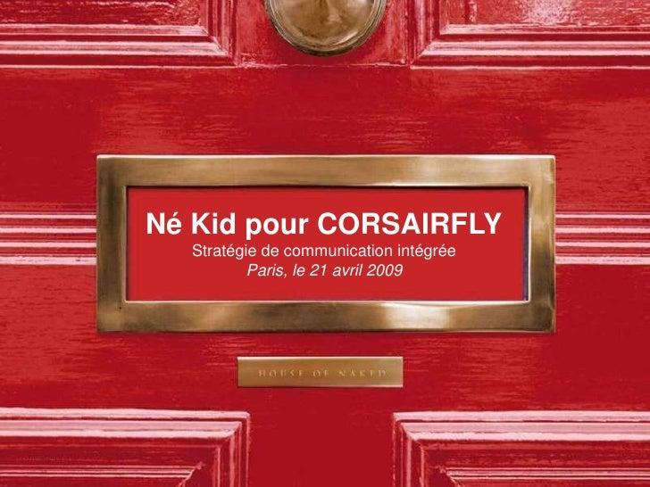 Né Kid pour CORSAIRFLY   Stratégie de communication intégrée           Paris, le 21 avril 2009
