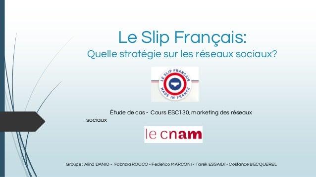 Le Slip Français: Quelle stratégie sur les réseaux sociaux? Étude de cas - Cours ESC130, marketing des réseaux sociaux Gro...