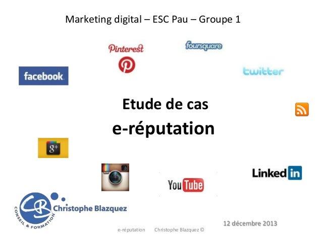 Marketing digital – ESC Pau – Groupe 1  Etude de cas  e-réputation  12 décembre 2013 e-réputation  Christophe Blazquez ©