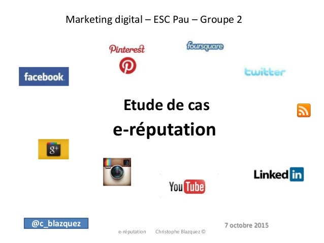 Marketing digital – ESC Pau – Groupe 2 Etude de cas e-réputation e-réputation Christophe Blazquez © @c_blazquez 7 octobre ...