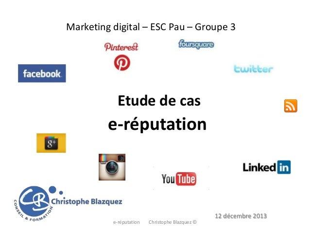 Marketing digital – ESC Pau – Groupe 3  Etude de cas  e-réputation  12 décembre 2013 e-réputation  Christophe Blazquez ©