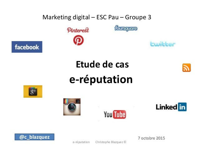Marketing digital – ESC Pau – Groupe 3 Etude de cas e-réputation e-réputation Christophe Blazquez © @c_blazquez 7 octobre ...