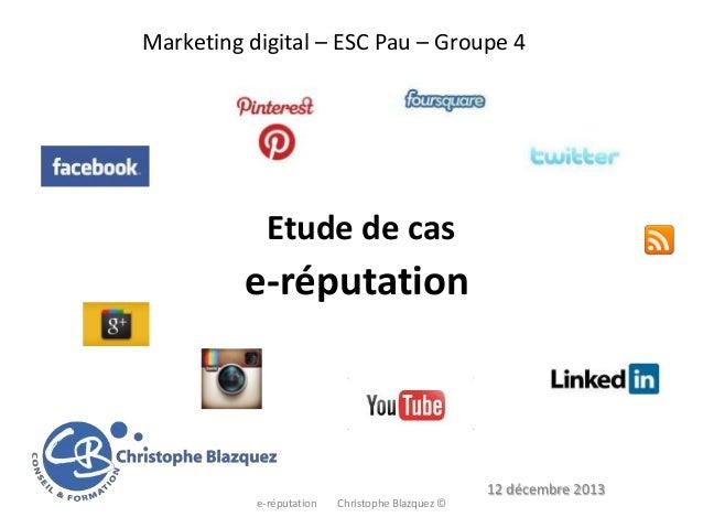 Marketing digital – ESC Pau – Groupe 4  Etude de cas  e-réputation  12 décembre 2013 e-réputation  Christophe Blazquez ©