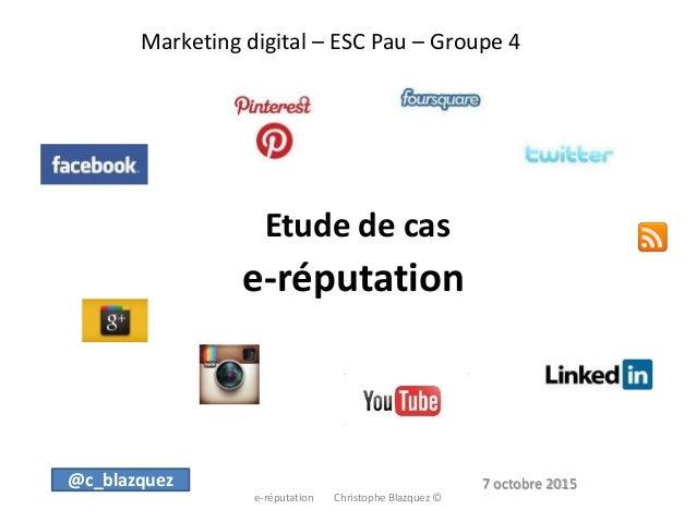 Marketing digital – ESC Pau – Groupe 4 Etude de cas e-réputation e-réputation Christophe Blazquez © @c_blazquez 7 octobre ...