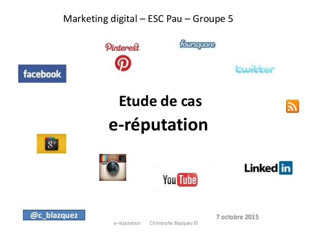 Marketing digital – ESC Pau – Groupe 5 Etude de cas e-réputation e-réputation Christophe Blazquez © @c_blazquez 7 octobre ...