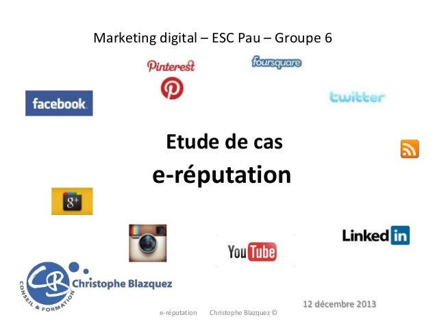 Marketing digital – ESC Pau – Groupe 6  Etude de cas  e-réputation  12 décembre 2013 e-réputation  Christophe Blazquez ©