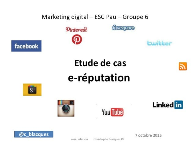 Marketing digital – ESC Pau – Groupe 6 Etude de cas e-réputation e-réputation Christophe Blazquez © @c_blazquez 7 octobre ...