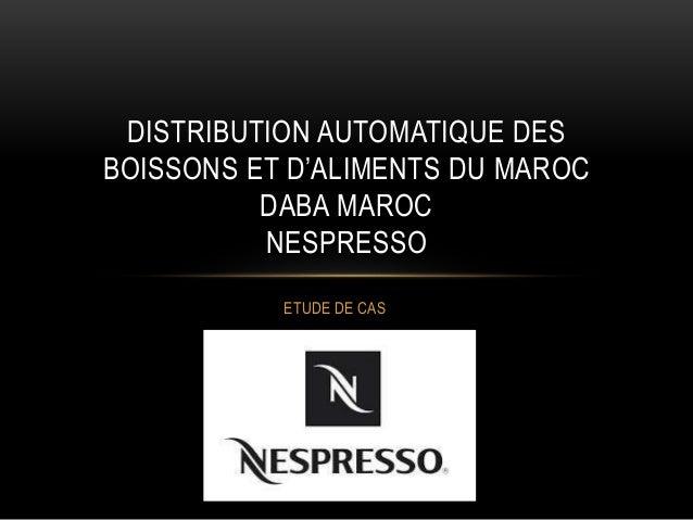 ETUDE DE CAS DISTRIBUTION AUTOMATIQUE DES BOISSONS ET D'ALIMENTS DU MAROC DABA MAROC NESPRESSO