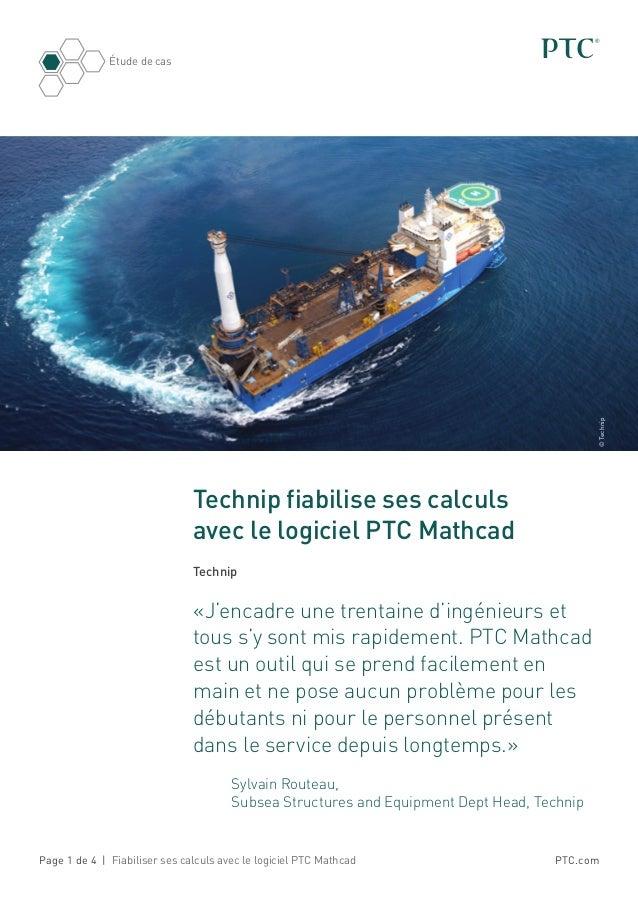 PTC.com Étude de cas Page 1 de 4 | Fiabiliser ses calculs avec le logiciel PTC Mathcad Technip fiabilise ses calculs avec ...