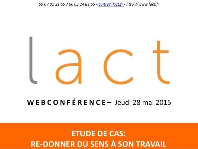 ETUDE DE CAS: RE-DONNER DU SENS À SON TRAVAIL 09 67 01 21 65 / 06 03 24 81 65 - gvitry@lact.fr - http://www.lact.fr W E B ...