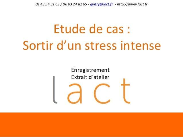 01 43 54 31 63 / 06 03 24 81 65 - gvitry@lact.fr - http://www.lact.fr  Etude de cas : Sortir d'un stress intense Enregistr...