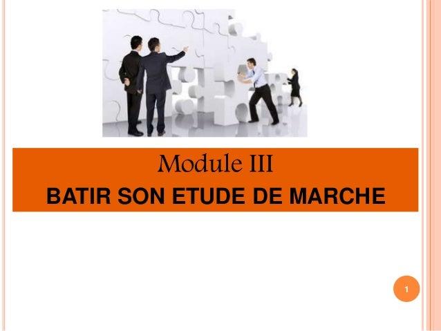 Module III  BATIR SON ETUDE DE MARCHE  1