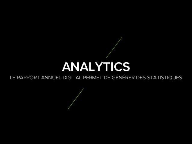 7 3 LE RAPPORT ANNUEL DIGITAL PERMET DE GÉNÉRER DES STATISTIQUES ANALYTICS