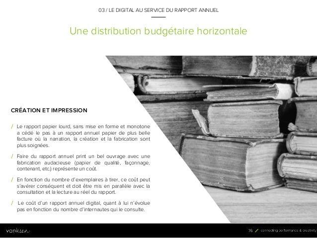 7 6 Une distribution budgétaire horizontale 03 / LE DIGITAL AU SERVICE DU RAPPORT ANNUEL CRÉATION ET IMPRESSION / Le rappo...