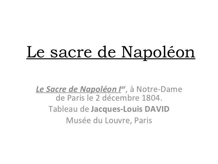 Le sacre de Napoléon Le Sacre de Napoléon I er , à Notre-Dame de Paris le 2 décembre 1804. Tableau de  Jacques-Louis DAVID...