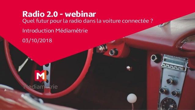 Radio 2.0 - webinar Quel futur pour la radio dans la voiture connectée ? Introduction Médiamétrie 03/10/2018