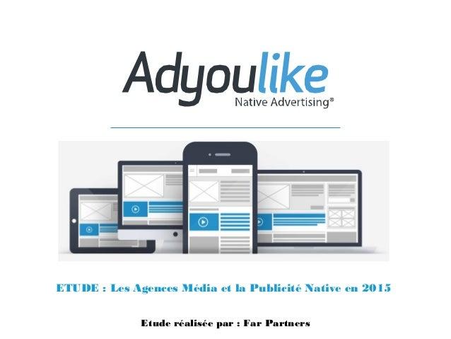 ETUDE : Les Agences Média et la Publicité Native en 2015 Etude réalisée par : Far Partners