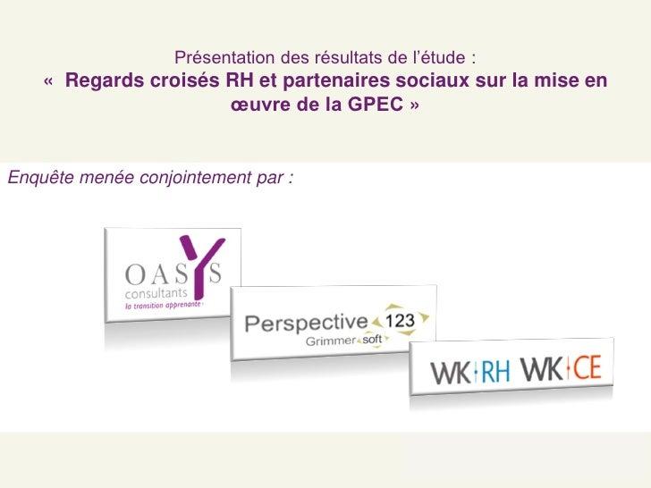 Présentation des résultats de l'étude :     « Regards croisés RH et partenaires sociaux sur la mise en                    ...