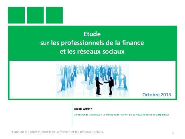 Etude sur les professionnels de la finance et les réseaux sociaux  Octobre 2013 Alban JARRY Co-éditeur de la rubrique « Le...