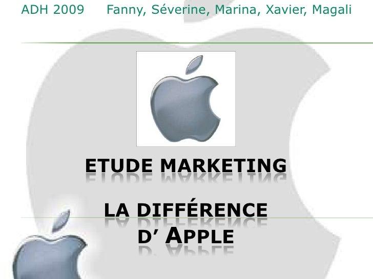 ADH 2009   Fanny, Séverine, Marina, Xavier, Magali       ETUDE MARKETING           LA DIFFÉRENCE              D' APPLE