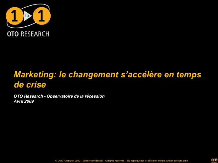 Marketing: le changement s'accélère en temps de crise OTO Research - Observatoire de la récession Avril 2009              ...