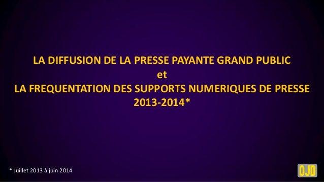 LA DIFFUSION DE LA PRESSE PAYANTE GRAND PUBLIC et LA FREQUENTATION DES SUPPORTS NUMERIQUES DE PRESSE 2013-2014*  * Juillet...
