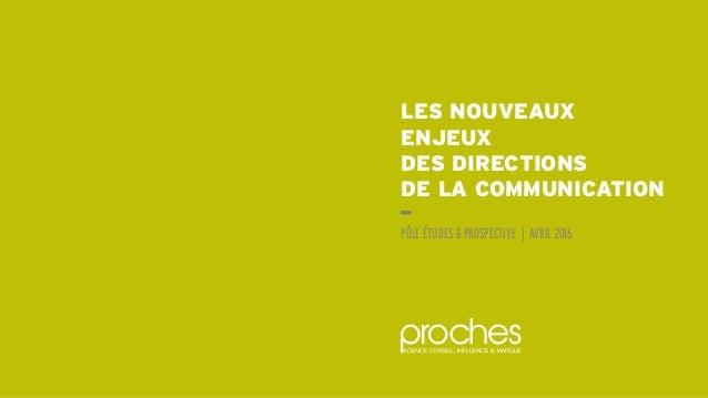LES NOUVEAUX ENJEUX DES DIRECTIONS DE LA COMMUNICATION PÔLE ÉTUDES & PROSPECTIVE | AVRIL 2016
