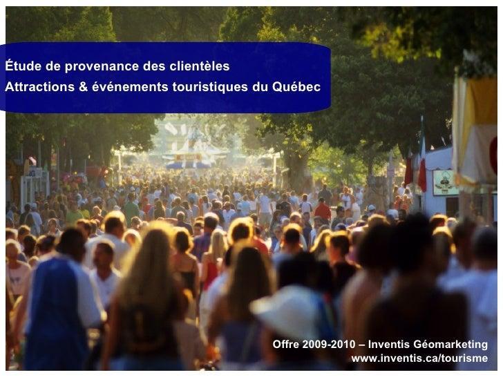 Étude de provenance des clientèles Attractions & événements touristiques du Québec Offre 2009-2010 – Inventis Géomarketing...
