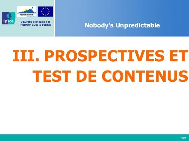 102 L'Europe s'engage à la Réunion avec le FEDER Nobody's Unpredictable III. PROSPECTIVES ET TEST DE CONTENUS