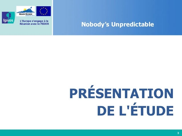 3 L'Europe s'engage à la Réunion avec le FEDER Nobody's Unpredictable PRÉSENTATION DE L'ÉTUDE