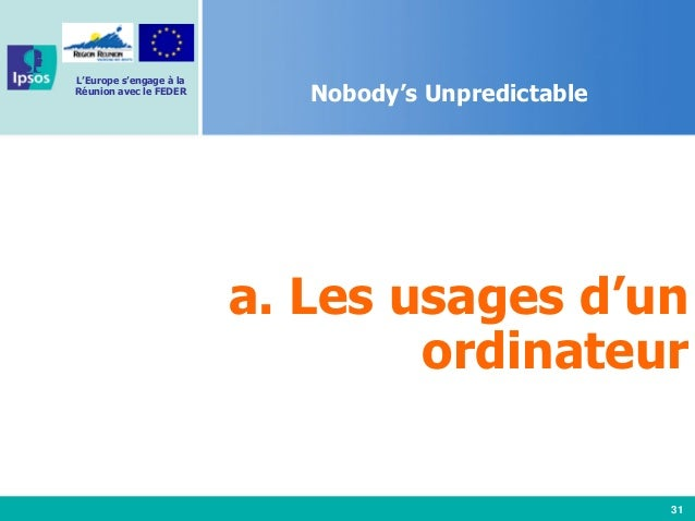 31 L'Europe s'engage à la Réunion avec le FEDER Nobody's Unpredictable a. Les usages d'un ordinateur