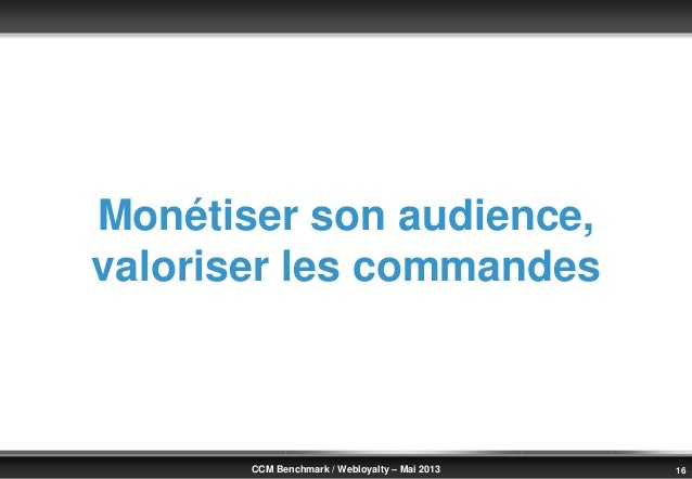 © Benchmark Group 2010 16CCM Benchmark / Webloyalty – Mai 2013Monétiser son audience,valoriser les commandes