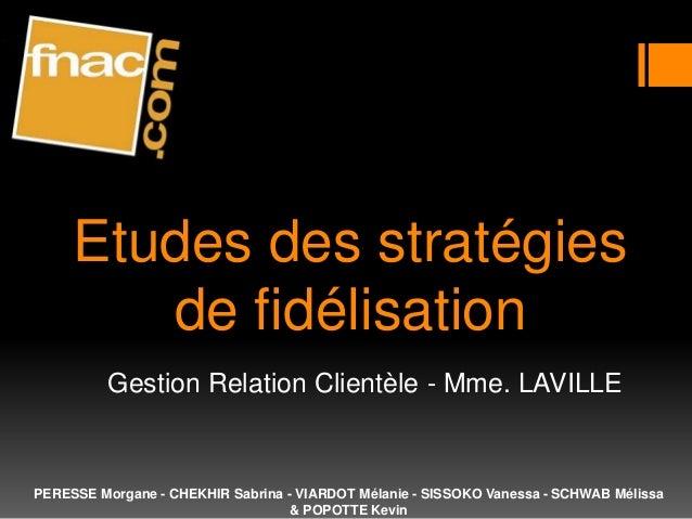 Etudes des stratégies        de fidélisation          Gestion Relation Clientèle - Mme. LAVILLEPERESSE Morgane - CHEKHIR S...