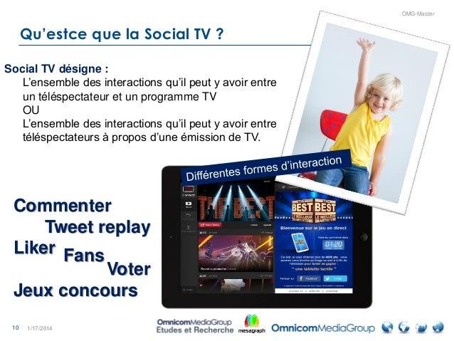 10 OMG-Master Qu'estce que la Social TV ? 1/17/2014 Social TV désigne : L'ensemble des interactions qu'il peut y avoir ent...