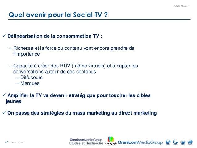 42 OMG-Master Quel avenir pour la Social TV ? 1/17/2014  Délinéarisation de la consommation TV : – Richesse et la force d...
