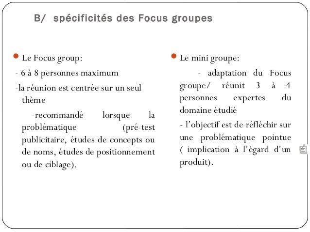 Le Focus group:- 6 à 8 personnes maximum-la réunion est centrée sur un seulthème-recommandé lorsque laproblématique (pré-...