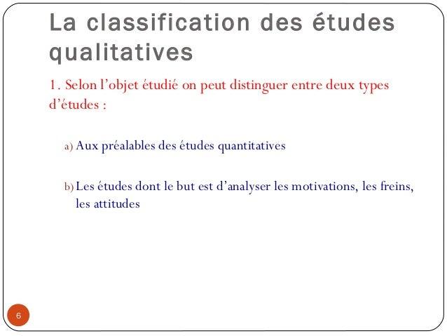 La classification des étudesqualitatives1. Selon l'objet étudié on peut distinguer entre deux typesd'études :a) Aux préala...