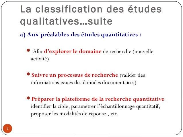 La classification des étudesqualitatives…suitea) Aux préalables des études quantitatives : Afin d'explorer le domaine de ...