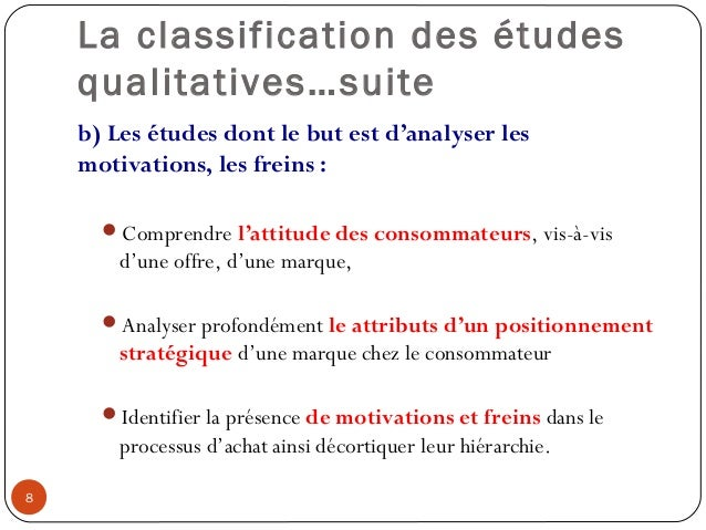 La classification des étudesqualitatives…suiteb) Les études dont le but est d'analyser lesmotivations, les freins :Compre...