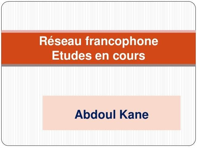 Réseau francophone  Etudes en cours     Abdoul Kane