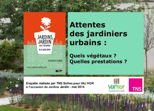 Attentes des jardiniers urbains : Quels végétaux ? Quelles prestations ? Enquête réalisée par TNS Sofres pour VAL'HOR à l'...