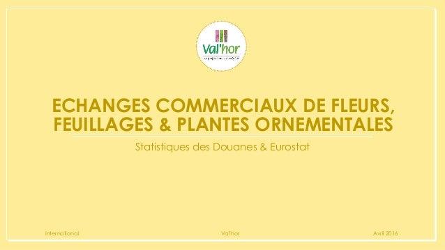 ECHANGES COMMERCIAUX DE FLEURS, FEUILLAGES & PLANTES ORNEMENTALES Statistiques des Douanes & Eurostat International Val'ho...