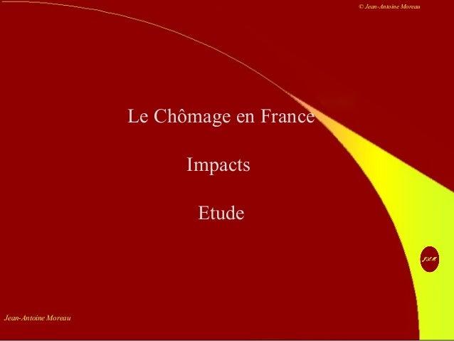 Jean-Antoine Moreau © Jean-Antoine Moreau Le Chômage en France Impacts Etude