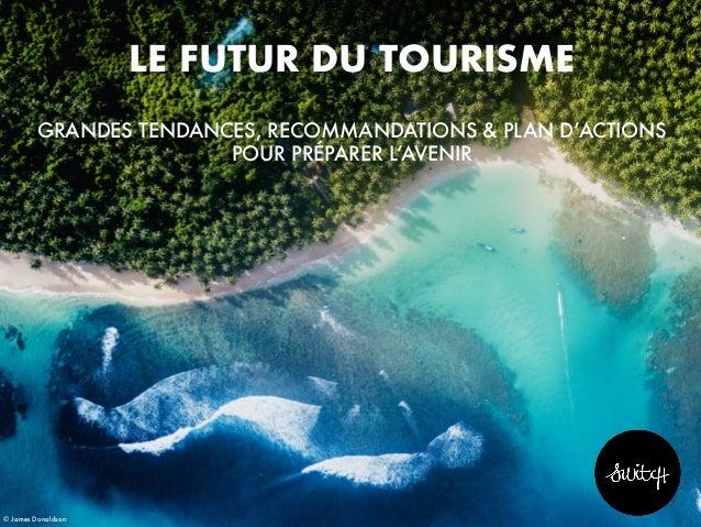 LE FUTUR DU TOURISME GRANDES TENDANCES, RECOMMANDATIONS & PLAN D'ACTIONS POUR PRÉPARER L'AVENIR © James Donaldson