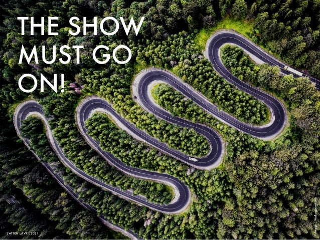 THE SHOW MUST GO ON! © Image : Wallpaperaccess SWiTCH _AVRIL 2021