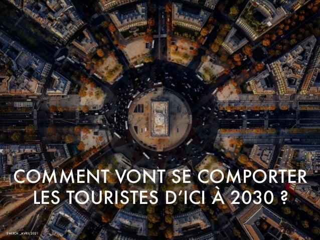 SWiTCH _AVRIL 2021 COMMENT VONT SE COMPORTER LES TOURISTES D'ICI À 2030 ?