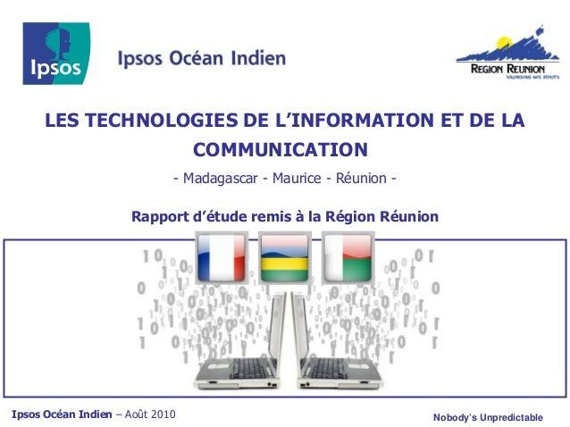 Ipsos Océan Indien – Août 2010 Nobody's Unpredictable LES TECHNOLOGIES DE L'INFORMATION ET DE LA COMMUNICATION - Madagasca...