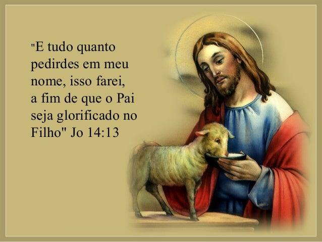 """""""E  tudo quanto pedirdes em meu nome, isso farei, a fim de que o Pai seja glorificado no Filho"""" Jo 14:13"""