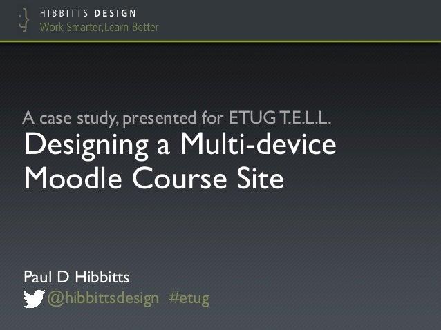 "Designing a Multi-device Moodle Course Site! Paul D Hibbitts"" @hibbittsdesign #etug! A case study, presented for ETUG T.E...."